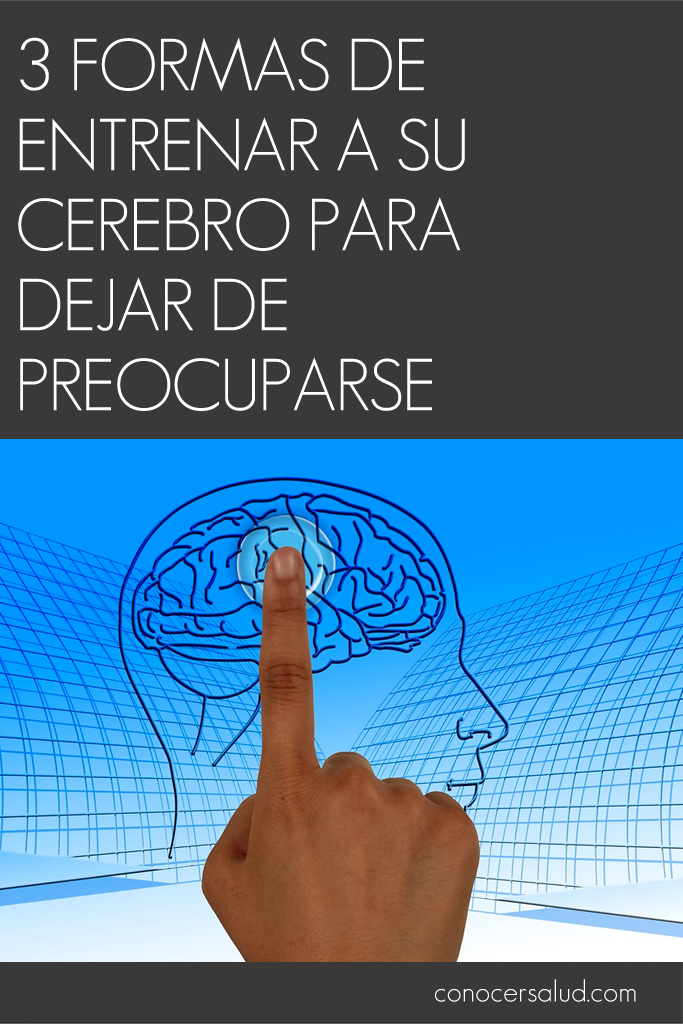 3 formas de entrenar a su cerebro para dejar de preocuparse